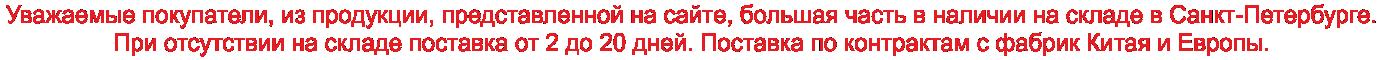 Уважаемые покупатели, из продукции, представленной на сайте, большая часть в наличии на складе в г. Санкт-Петербурге. При отсутствии на складе поставка от 2 до 20 дней. Поставка по контрактам с фабрик Китая и Европы по договорам поставки.